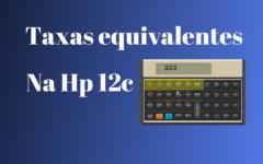 Como calcular taxas equivalentes na HP 12c
