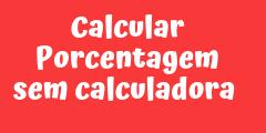 Como calcular porcentagem sem calculadora – macete super fácil